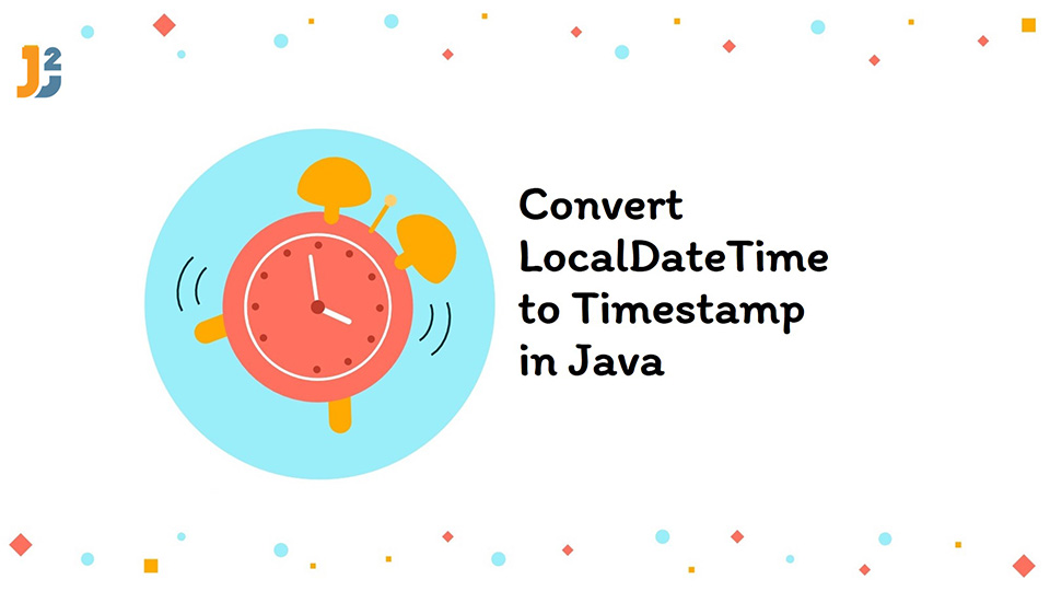 Convert LocalDateTime to Timestamp in java