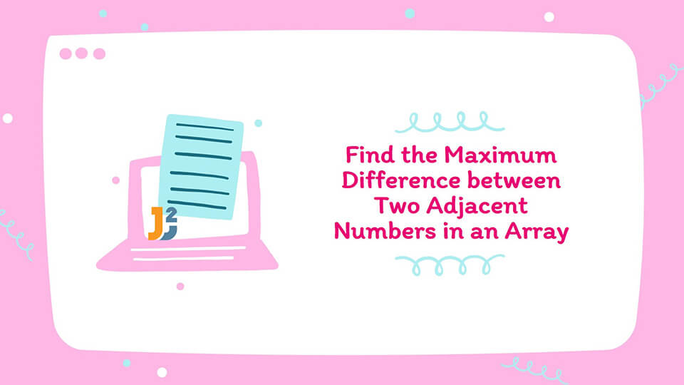 Write a Program to Find the Maximum Difference between Two Adjacent Numbers in an Array of Positive Integers