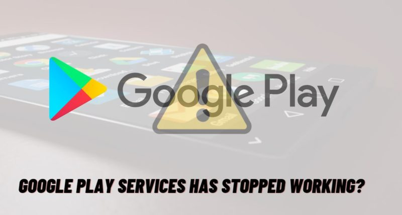 How to fix the Google Play services has stopped error on Android